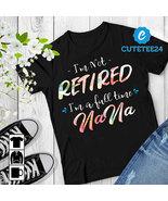 I'm Not Retired I'm A Full Time NaNa Women T-shirt, Gift for Retired Gra... - $21.99+