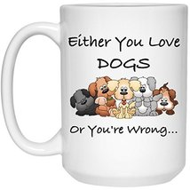 Dog Mug Dog Coffee Mug | Either You Love Dogs Or You're Wrong | 15 oz. White Cer - $13.99