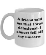 A Friend Told Me That I Was Delusional..Unicorn Coffee Mug - $15.99