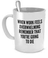 Funny Work Mugs - When work feels overwhelming remember you're going to die - $14.65