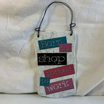 """Born To Shop Forced To Work Ceramic Desk Wall Sign Ganz 5"""" x 3 1/2"""" - $4.94"""