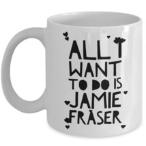 Funny Outlander Mug Gift All I Want To Do Is Jamie Fraser Hot Heart Coff... - $14.65+