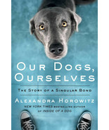 Our Dogs, Ourselves: The Story of a Singular Bond : Alexandra Horowitz :... - $15.79