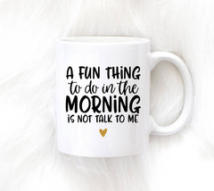 Awesome Mug - A Fun Thing To Do in the Morning is Not Talk to Me Mug - $10.99+