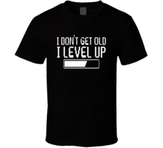 I Dont Get Old Level Up T Shirt - $17.99