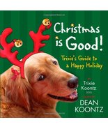 Christmas Is Good: Trixie's Guide to a Happy Holiday Koontz, Trixie and ... - $7.49