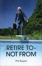 Retire To Not From By Phil Saylor - $4.95