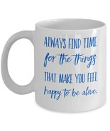 Happy Coffee Mugs -Always Find Time For The Things That Make You Feel Ha... - $14.65