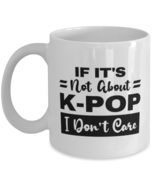 K-Pop Mug - If It's Not About I Don't Care - 11 oz Funny Coffee Cup For ... - $14.95