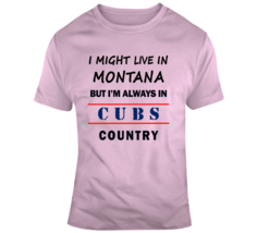 I Might Live In Montana But Im Always In Cubs Country Tee Cool Sports T-... - $15.97+