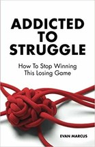 Addicted to Struggle: How To Stop Winning This Losing Game - $24.38