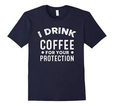 I Drink Coffee For Your Protection T Shirts Funny Coffee Men - $17.95+