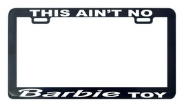 This ain't no barbie toy funny license plate frame tag holder - $5.99
