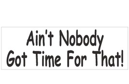 Ain't Nobody Got Time For That Bumper Sticker or Helmet Sticker USA MADE D176 - $1.39+