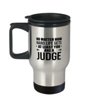 Funny Judge Travel Mug - No Matter How Hard Life Gets You Are A Judge - Unique  - $24.95