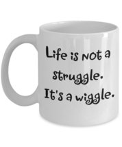 Life Is Not A Struggle. It's A Wiggle. - $15.99