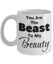 You Are The Beast To My Beauty. 11 oz White Ceramic Coffee or Tea Mug - $15.99