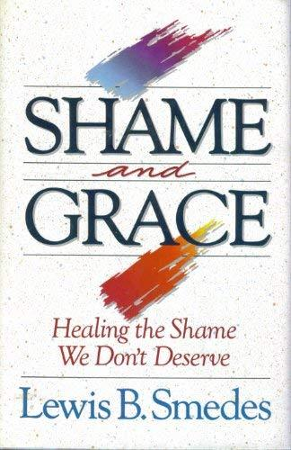 Shame and Grace: Healing the Shame We Don't Deserve Lewis B. Smedes