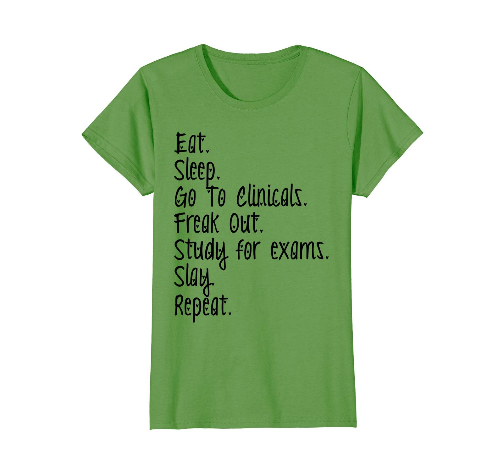 Funny Tee - Eat Sleep Go To Clinicals Freak Out Study4 exams Slay Repeat Wowen