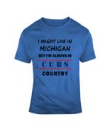 I Might Live In Michigan But Im Always In Cubs Country Tee Cool Sports F... - $16.97+