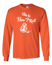 604 This is How I roll Long Sleeve Shirt funny bb-8 droid star geek nerd wars - $18.00+