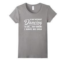 Day without Dancing shirt ballet dance T shirt Q Women - $19.95+