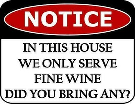 Notice in This House We Only Serve Fine Wine Did You Bring Any? Funny Sign - $8.56
