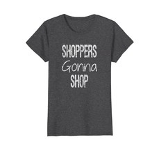 Shoppers Gonna Shop Shirt for Shopping Lovers - $19.99