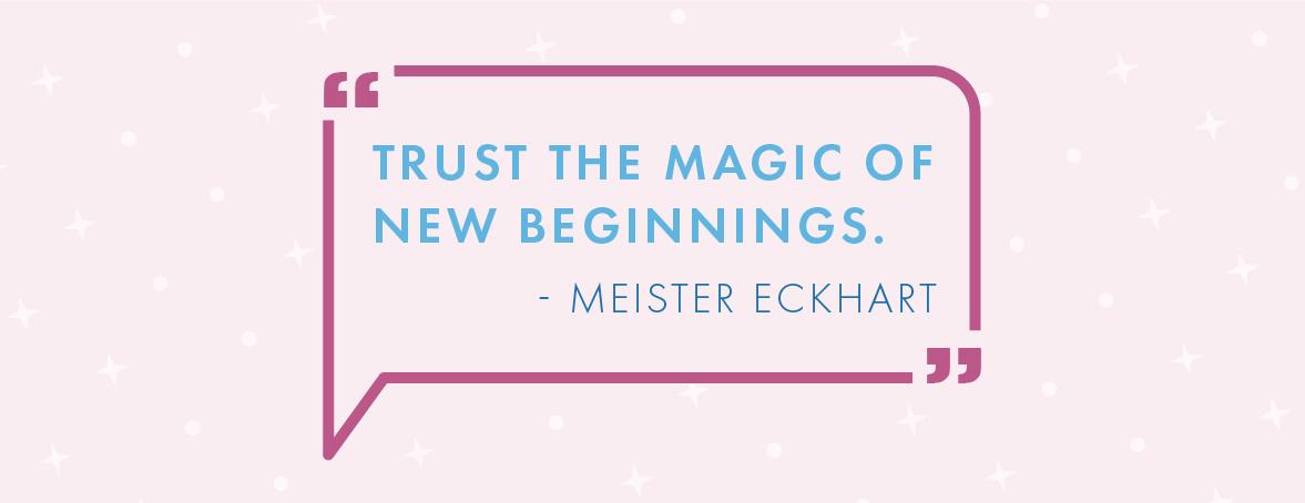 """""""Trust the magic of new beginnings."""" - Meister Eckhart"""