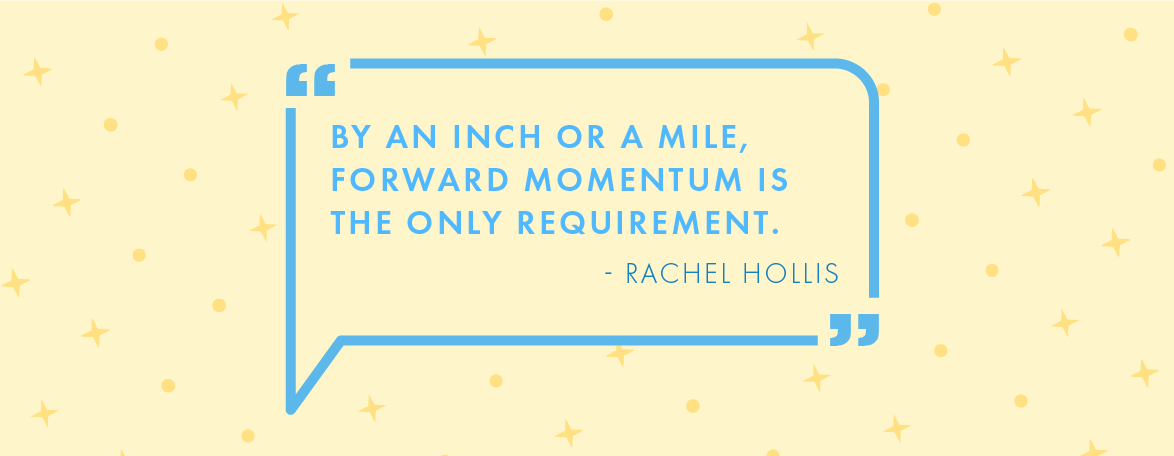 """Quote: """"By an inch or a mile, forward momentum is the only requirement."""" – Rachel Hollis"""