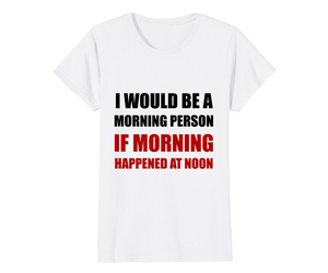 Funny Shirts - Morning Person At Noon Funny T-Shirt Wowen, an item from the 'Not a Morning Person' hand-picked list